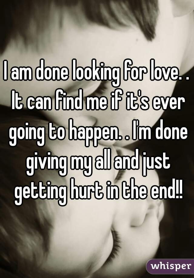 I am done looking for love. . It can find me if it's ever going to happen. . I'm done giving my all and just getting hurt in the end!!