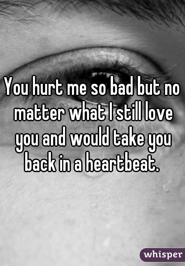 You hurt me so bad but no matter what I still love you and would take you back in a heartbeat.