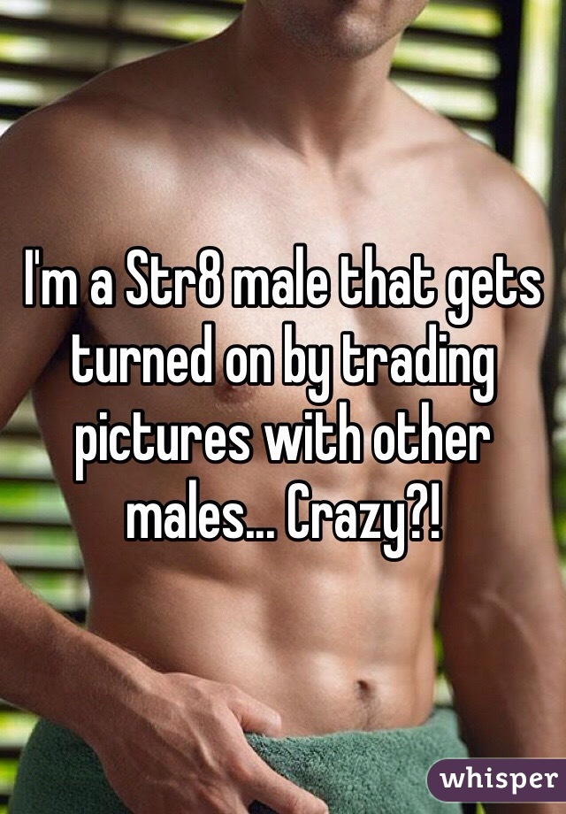 I'm a Str8 male that gets turned on by trading pictures with other males... Crazy?!