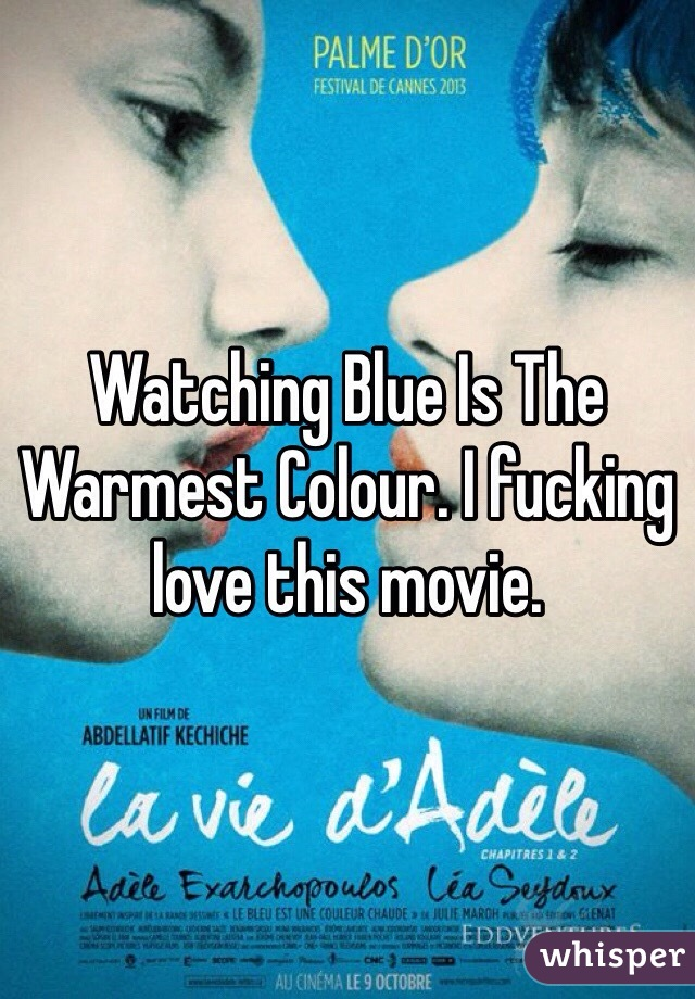 Watching Blue Is The Warmest Colour. I fucking love this movie.