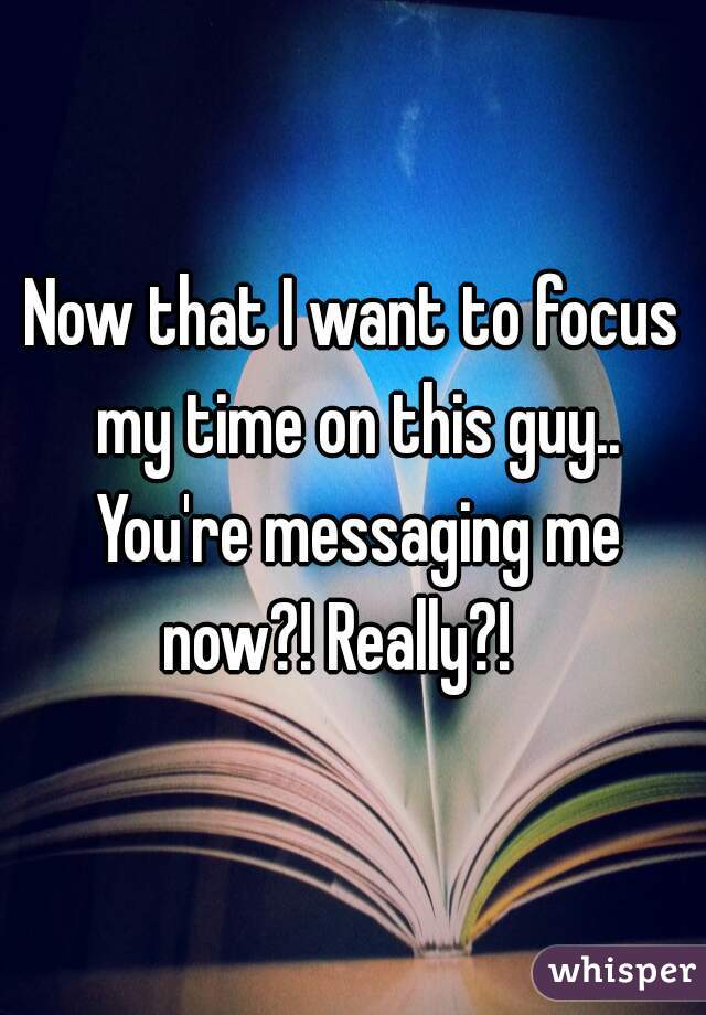 Now that I want to focus my time on this guy.. You're messaging me now?! Really?!