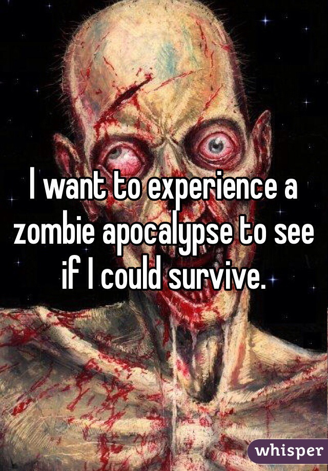 I want to experience a zombie apocalypse to see if I could survive.