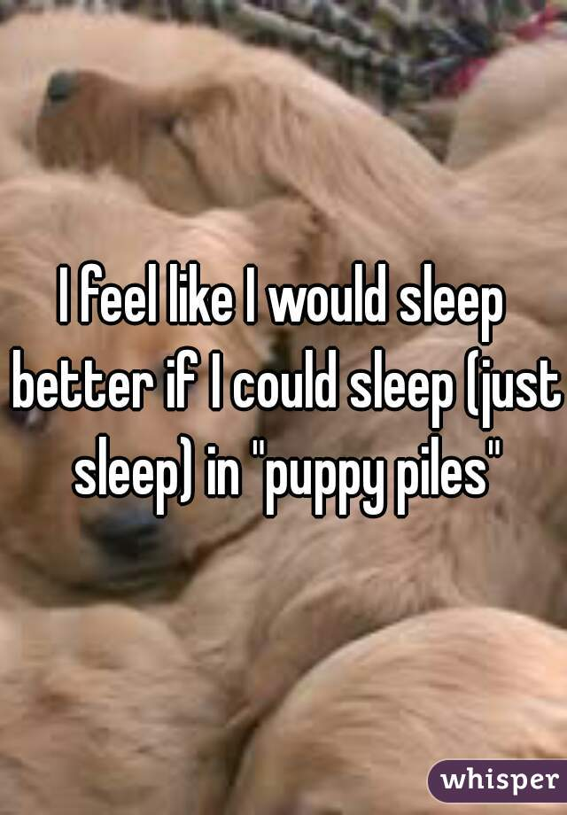 "I feel like I would sleep better if I could sleep (just sleep) in ""puppy piles"""