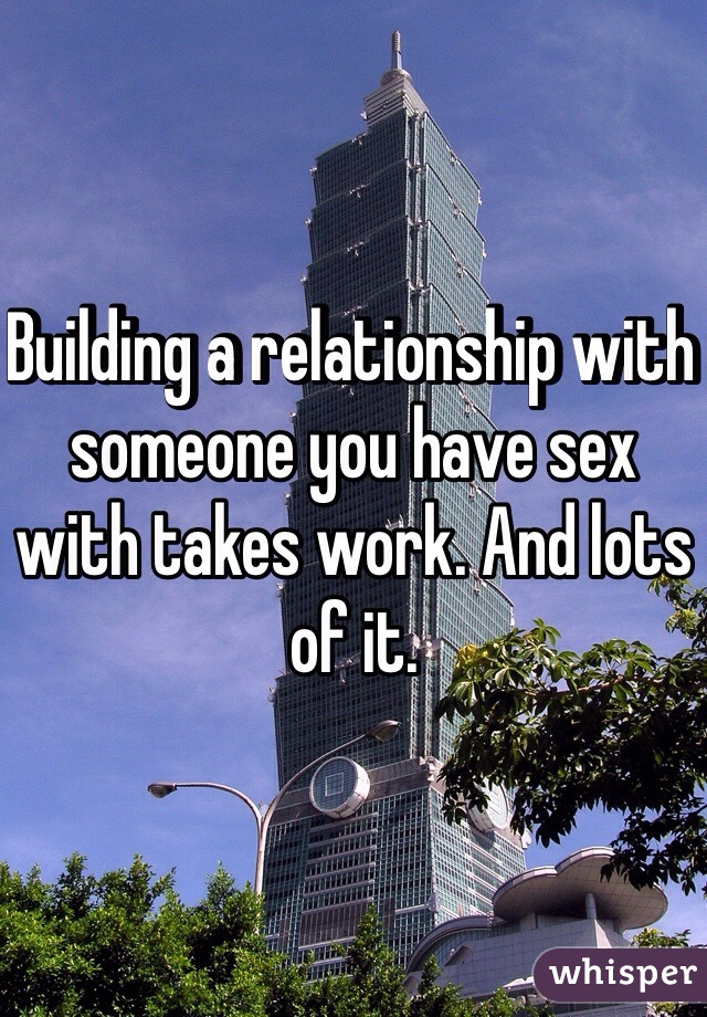 Building a relationship with someone you have sex with takes work. And lots of it.