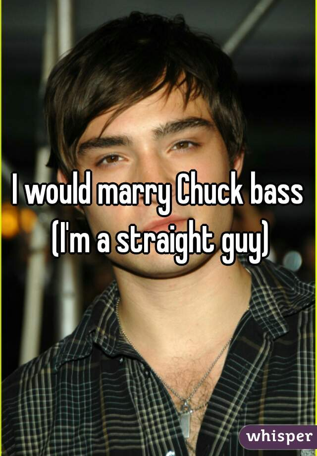 I would marry Chuck bass (I'm a straight guy)