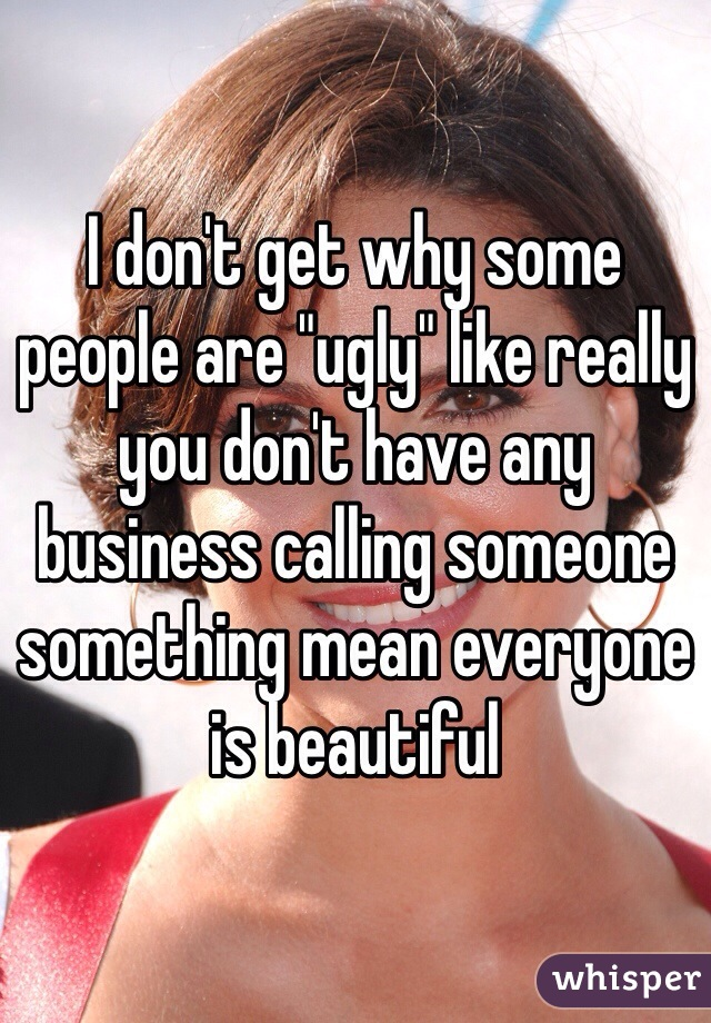"""I don't get why some people are """"ugly"""" like really you don't have any business calling someone something mean everyone is beautiful"""
