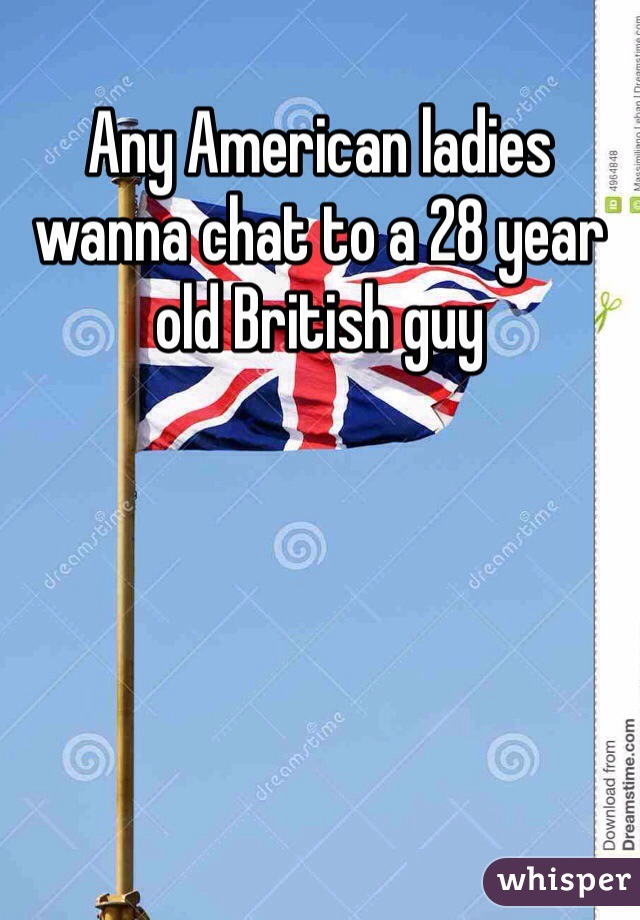 Any American ladies wanna chat to a 28 year old British guy