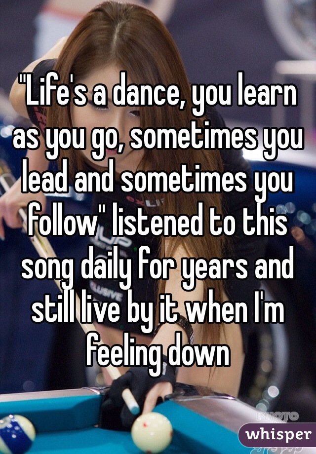 """Life's a dance, you learn as you go, sometimes you lead and sometimes you follow"" listened to this song daily for years and still live by it when I'm feeling down"