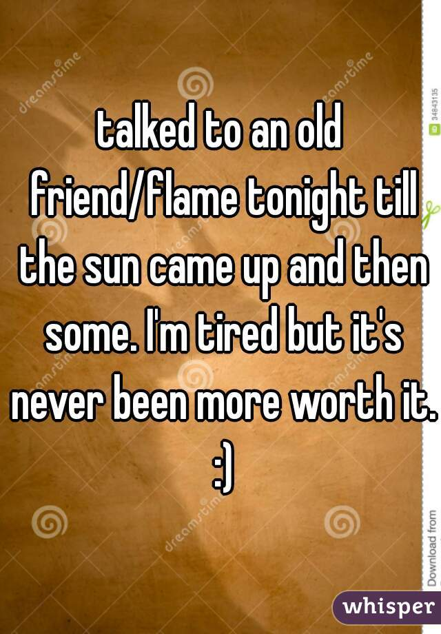 talked to an old friend/flame tonight till the sun came up and then some. I'm tired but it's never been more worth it. :)