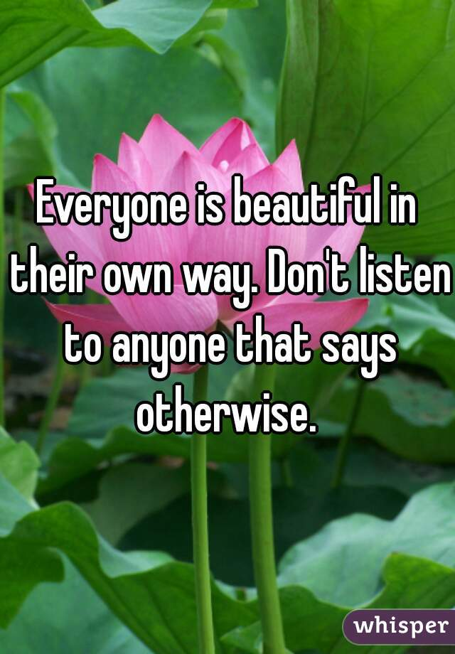Everyone is beautiful in their own way. Don't listen to anyone that says otherwise.