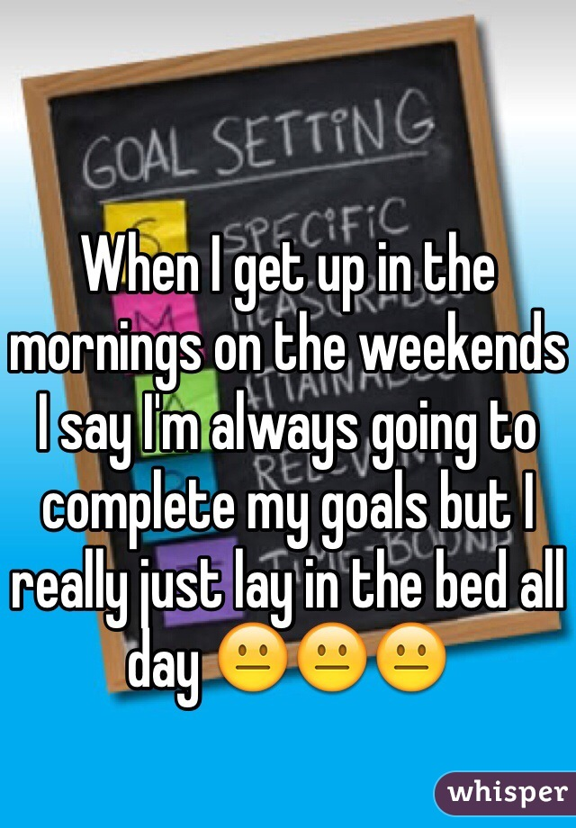 When I get up in the mornings on the weekends I say I'm always going to complete my goals but I really just lay in the bed all day 😐😐😐