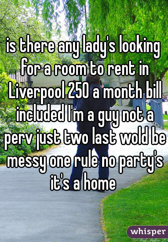 is there any lady's looking for a room to rent in Liverpool 250 a month bill included I'm a guy not a perv just two last wold be messy one rule no party's it's a home