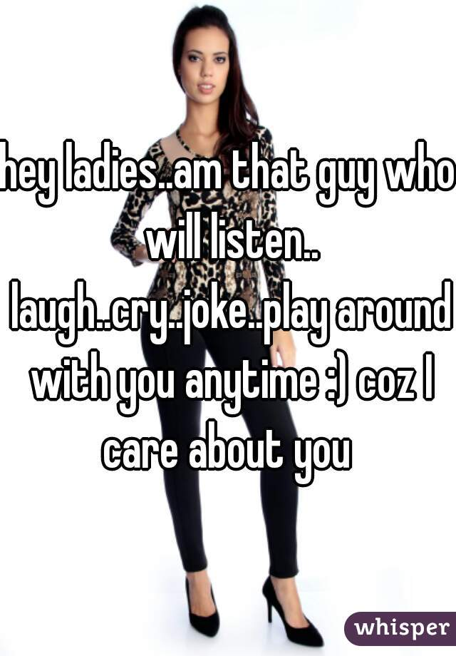 hey ladies..am that guy who will listen.. laugh..cry..joke..play around with you anytime :) coz I care about you