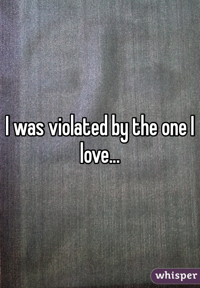 I was violated by the one I love...