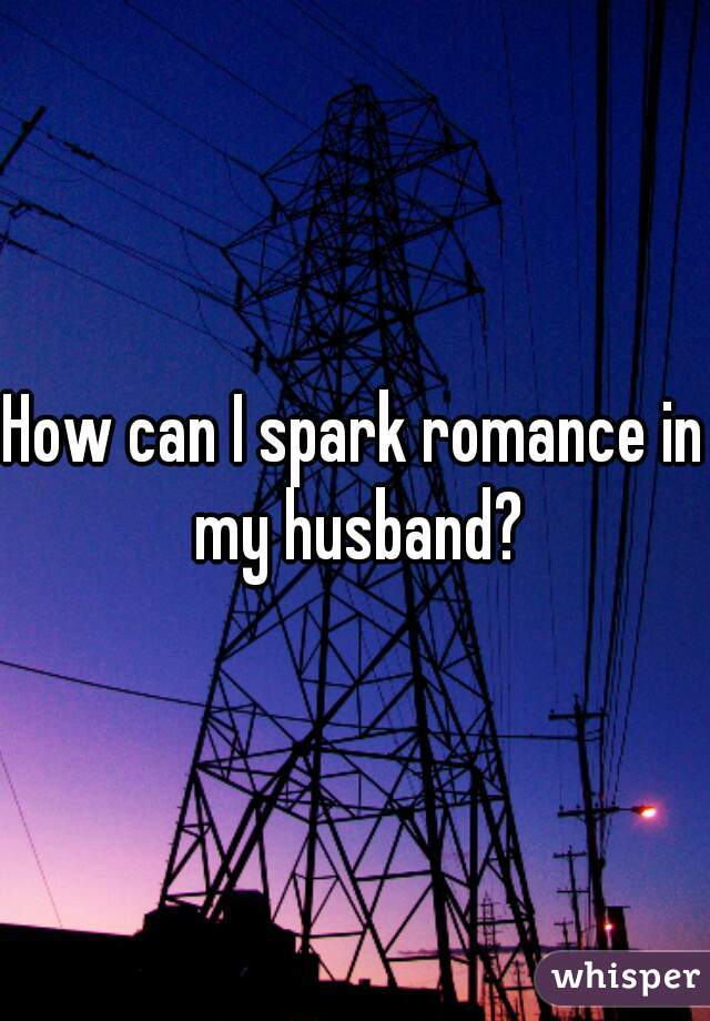 How can I spark romance in my husband?