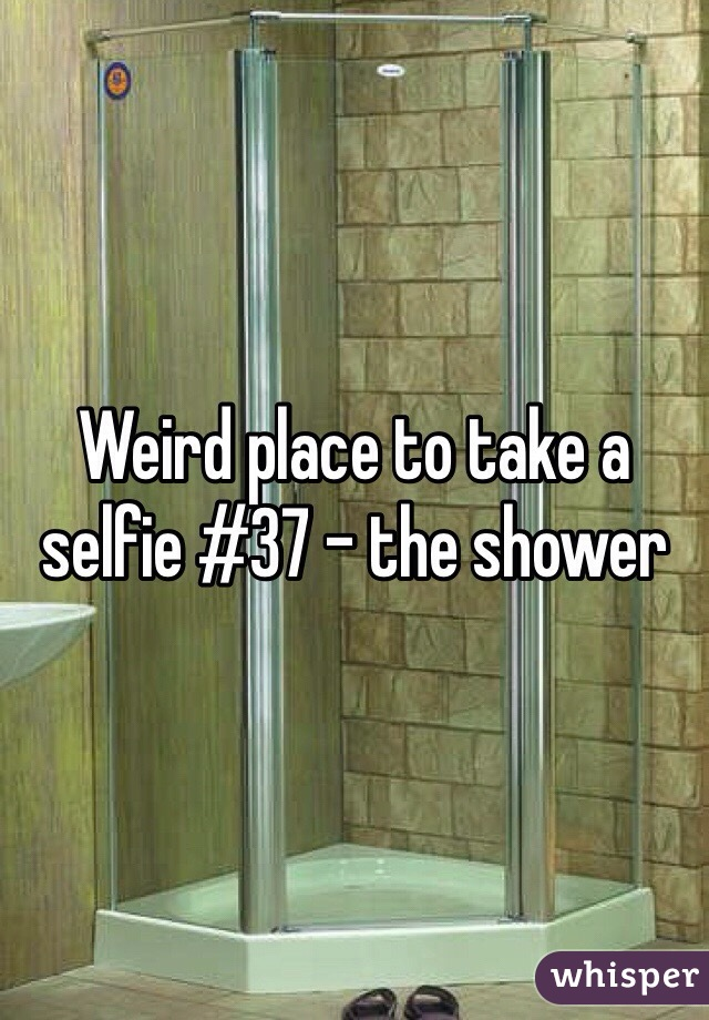 Weird place to take a selfie #37 - the shower