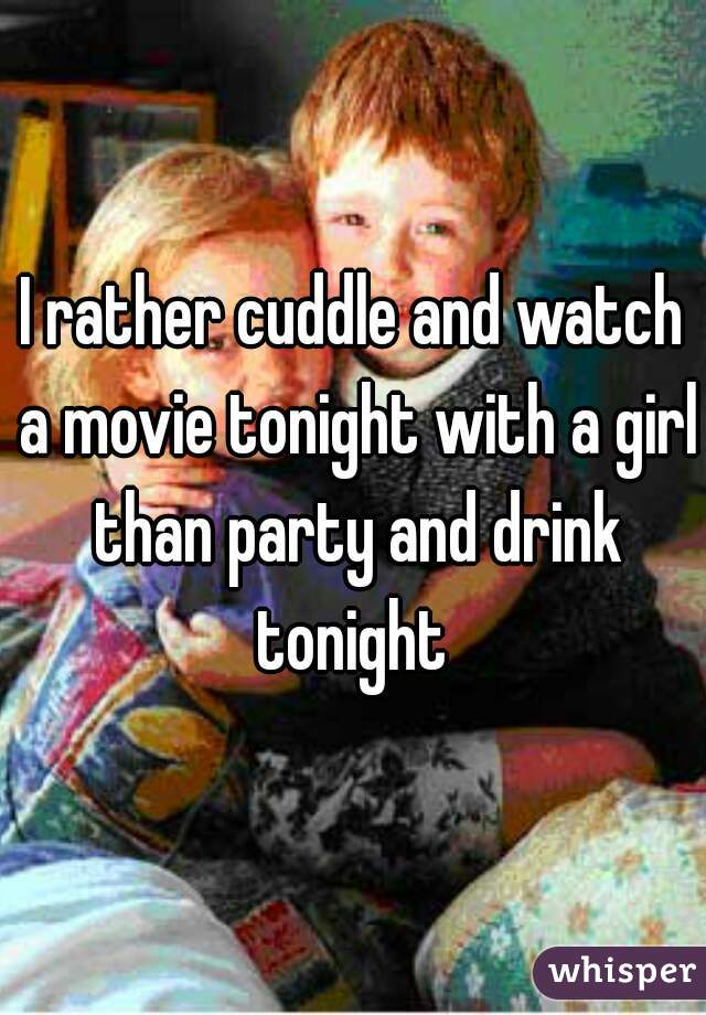 I rather cuddle and watch a movie tonight with a girl than party and drink tonight