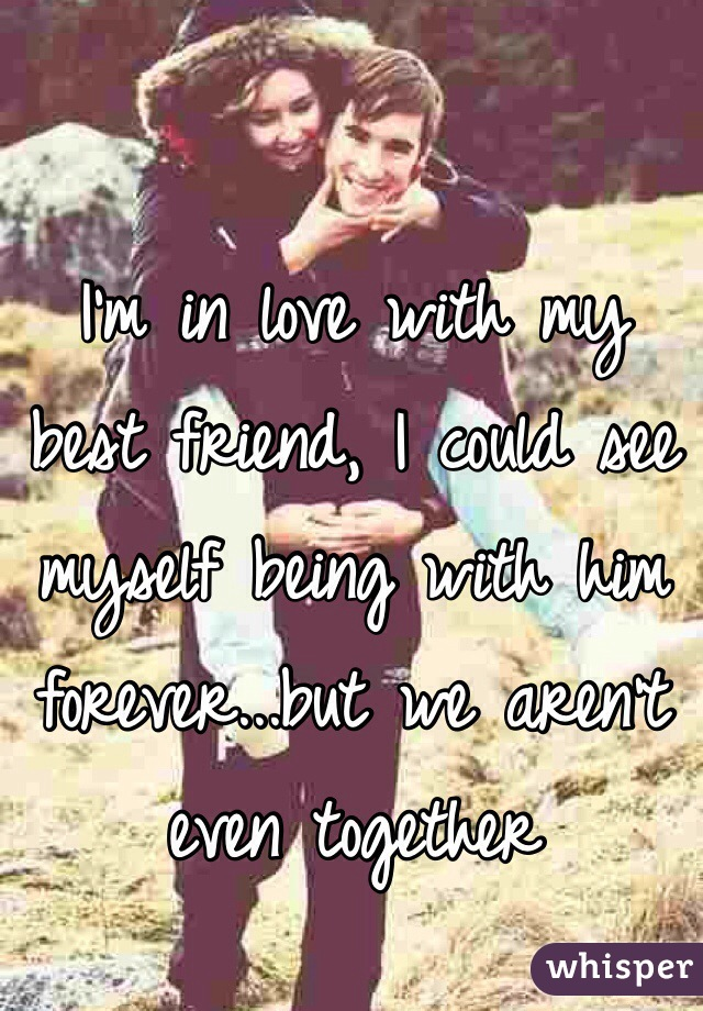 I'm in love with my best friend, I could see myself being with him forever...but we aren't even together
