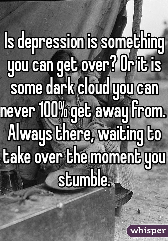 Is depression is something you can get over? Or it is some dark cloud you can never 100% get away from. Always there, waiting to take over the moment you stumble.