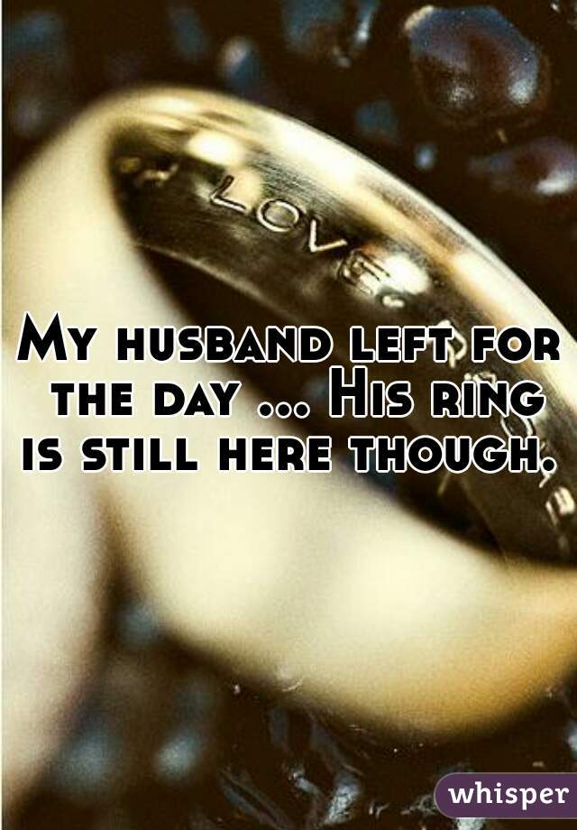 My husband left for the day ... His ring is still here though.