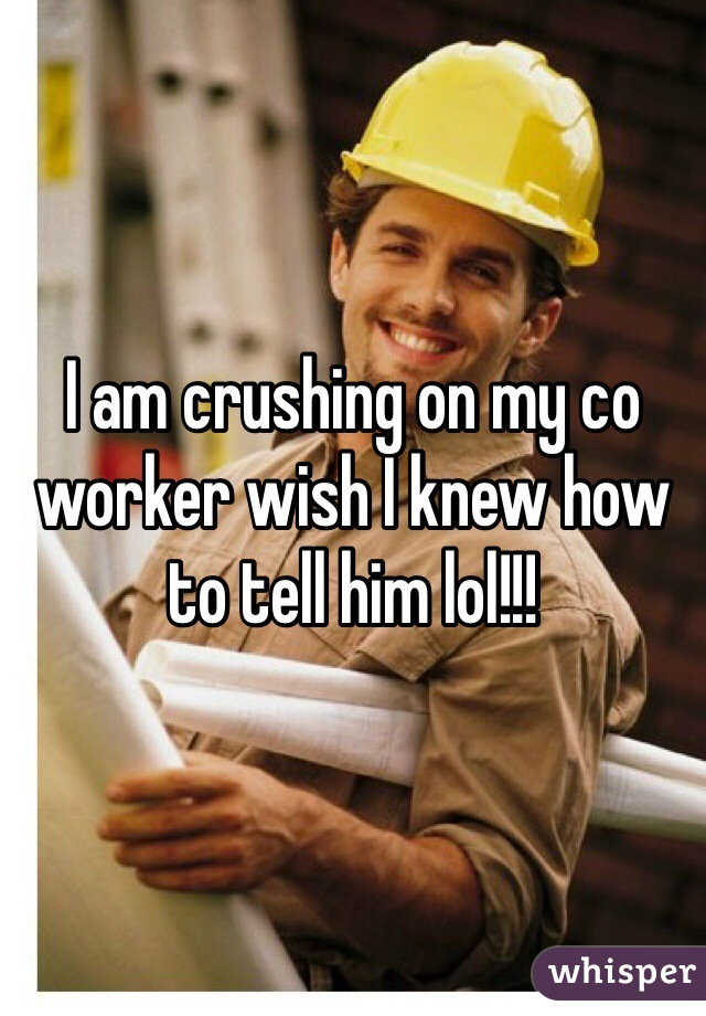 I am crushing on my co worker wish I knew how to tell him lol!!!