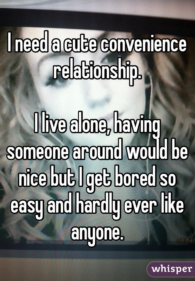 I need a cute convenience relationship.  I live alone, having someone around would be nice but I get bored so easy and hardly ever like anyone.