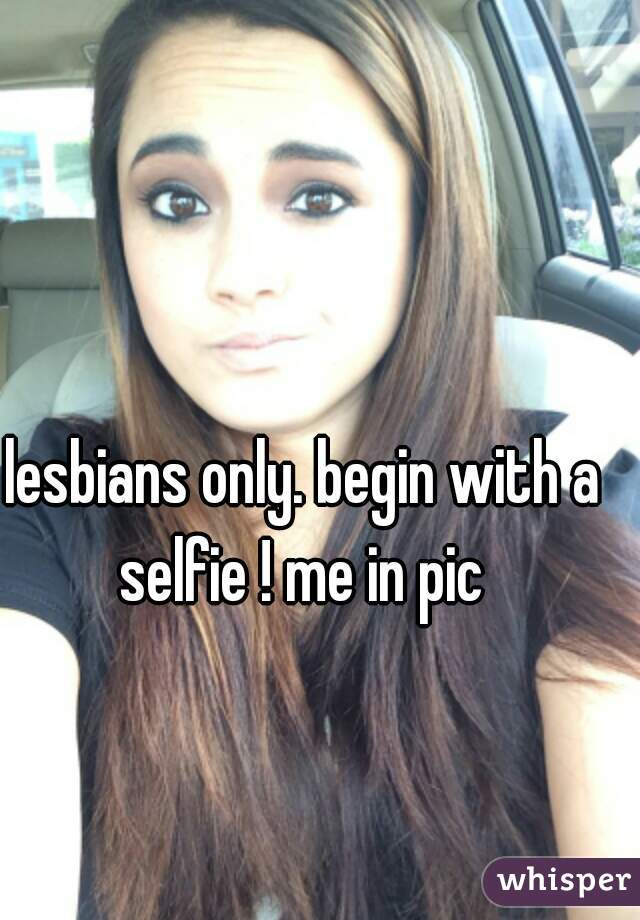 lesbians only. begin with a selfie ! me in pic