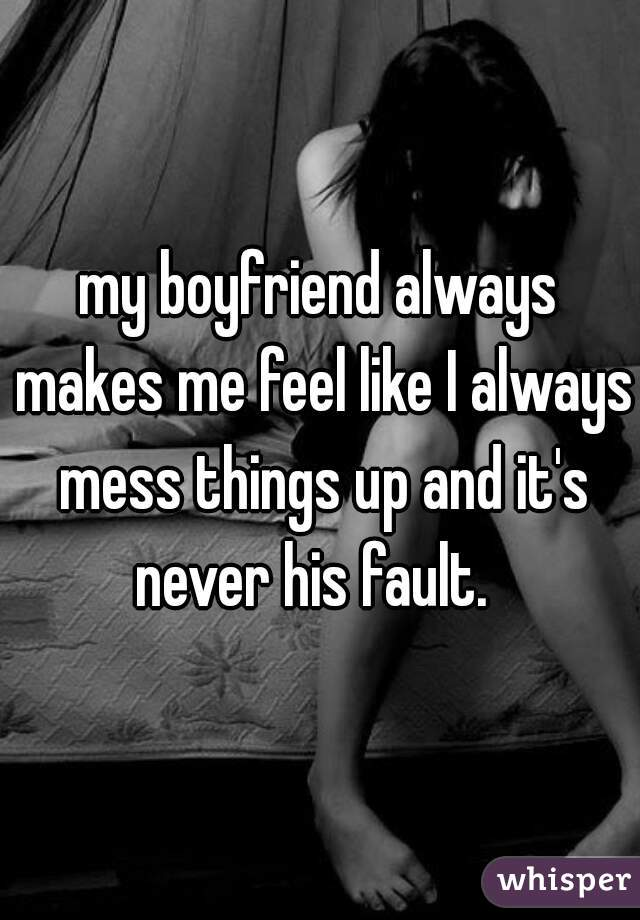 my boyfriend always makes me feel like I always mess things up and it's never his fault.