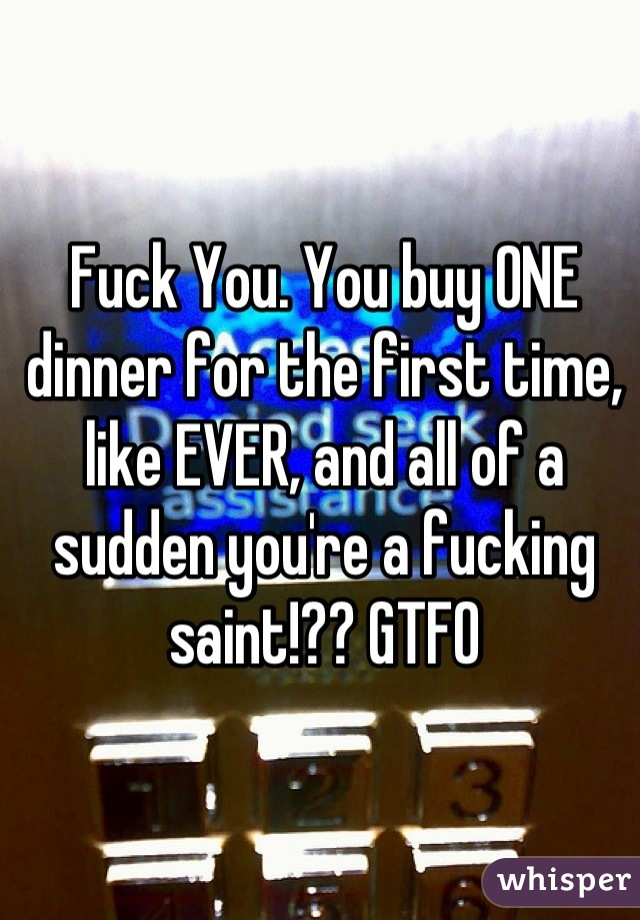 Fuck You. You buy ONE dinner for the first time, like EVER, and all of a sudden you're a fucking saint!?? GTFO