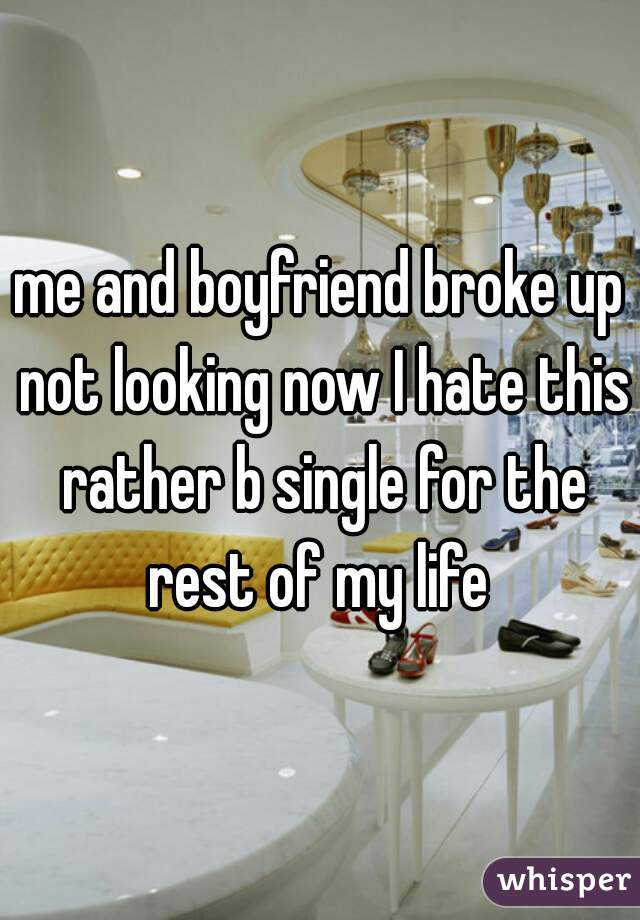 me and boyfriend broke up not looking now I hate this rather b single for the rest of my life