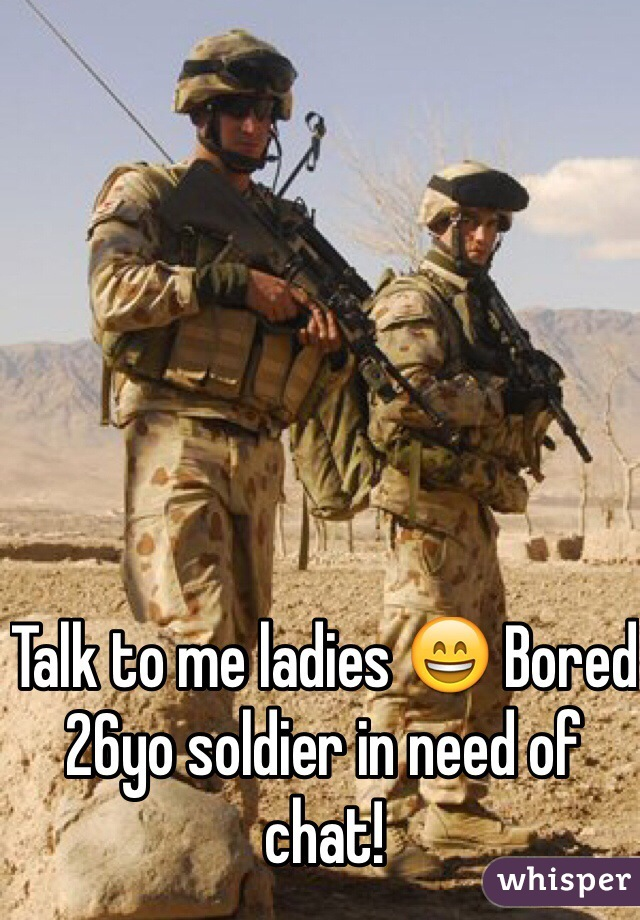 Talk to me ladies 😄 Bored 26yo soldier in need of chat!
