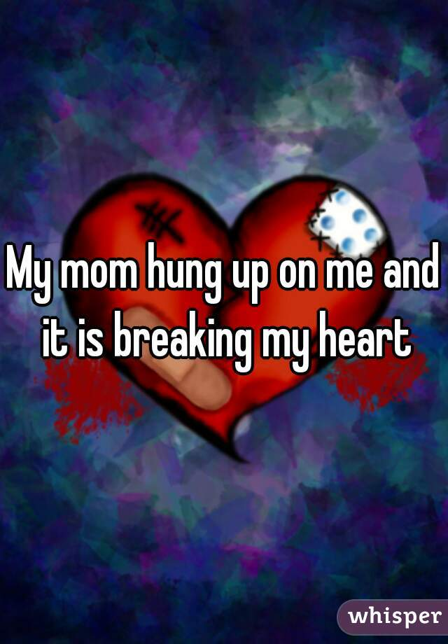 My mom hung up on me and it is breaking my heart