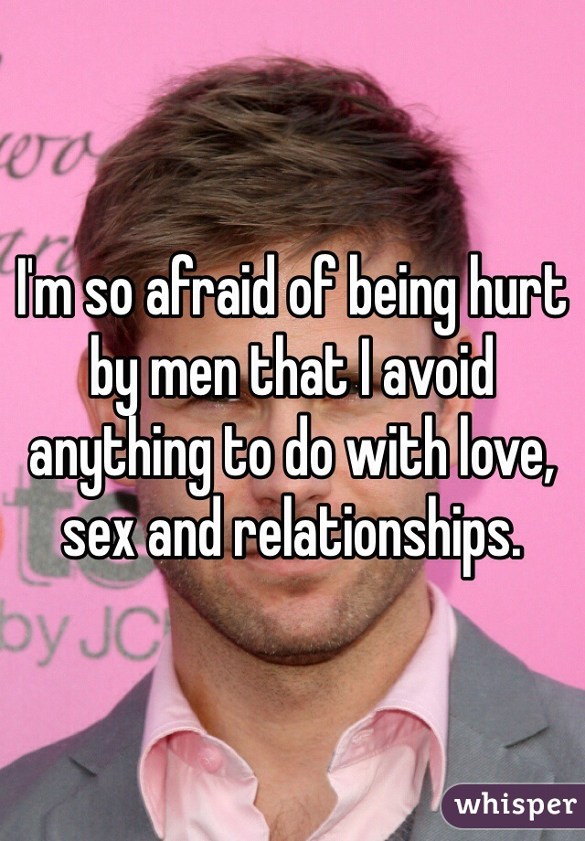 I'm so afraid of being hurt by men that I avoid anything to do with love, sex and relationships.