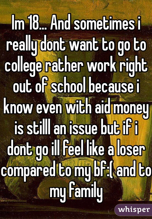 Im 18... And sometimes i really dont want to go to college rather work right out of school because i know even with aid money is stilll an issue but if i dont go ill feel like a loser compared to my bf:( and to my family