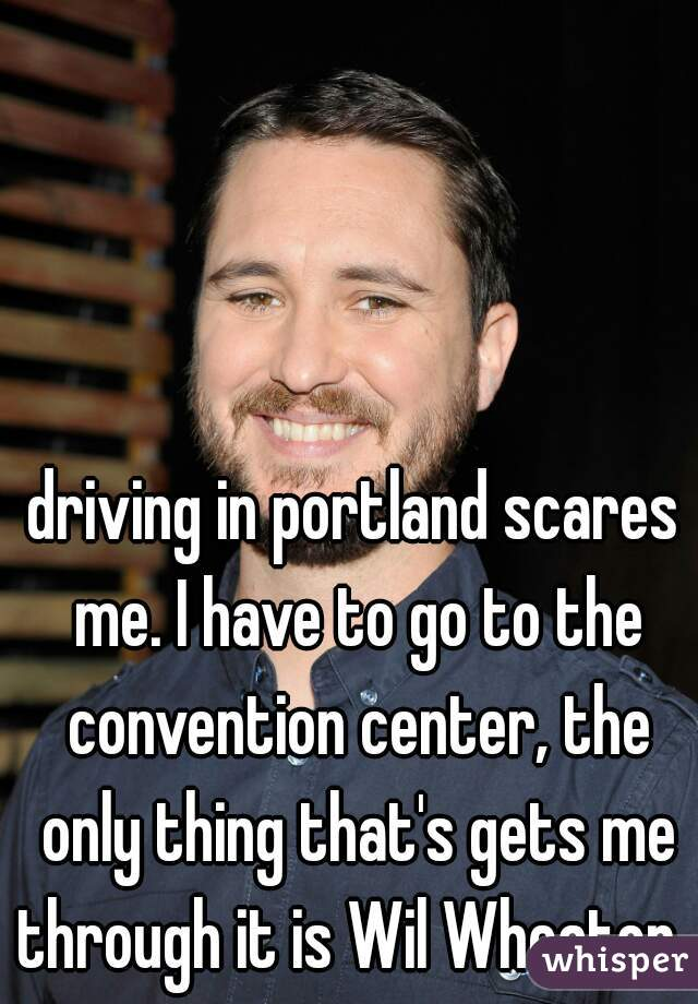 driving in portland scares me. I have to go to the convention center, the only thing that's gets me through it is Wil Wheaton.