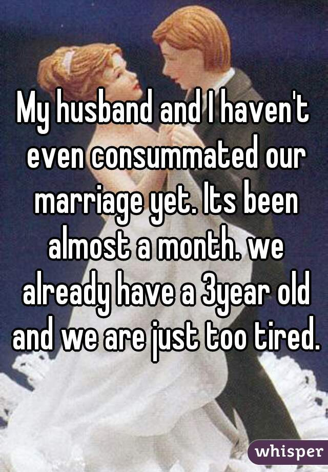 My husband and I haven't even consummated our marriage yet. Its been almost a month. we already have a 3year old and we are just too tired.