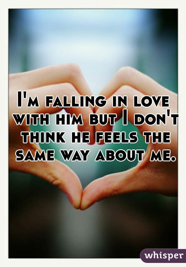 I'm falling in love with him but I don't think he feels the same way about me.