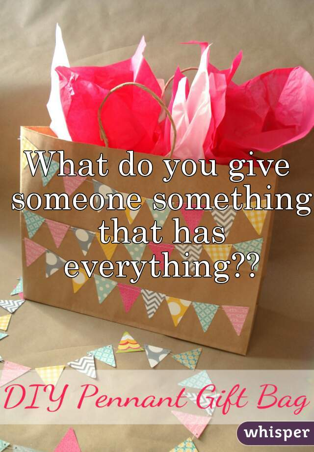 What do you give someone something that has everything??
