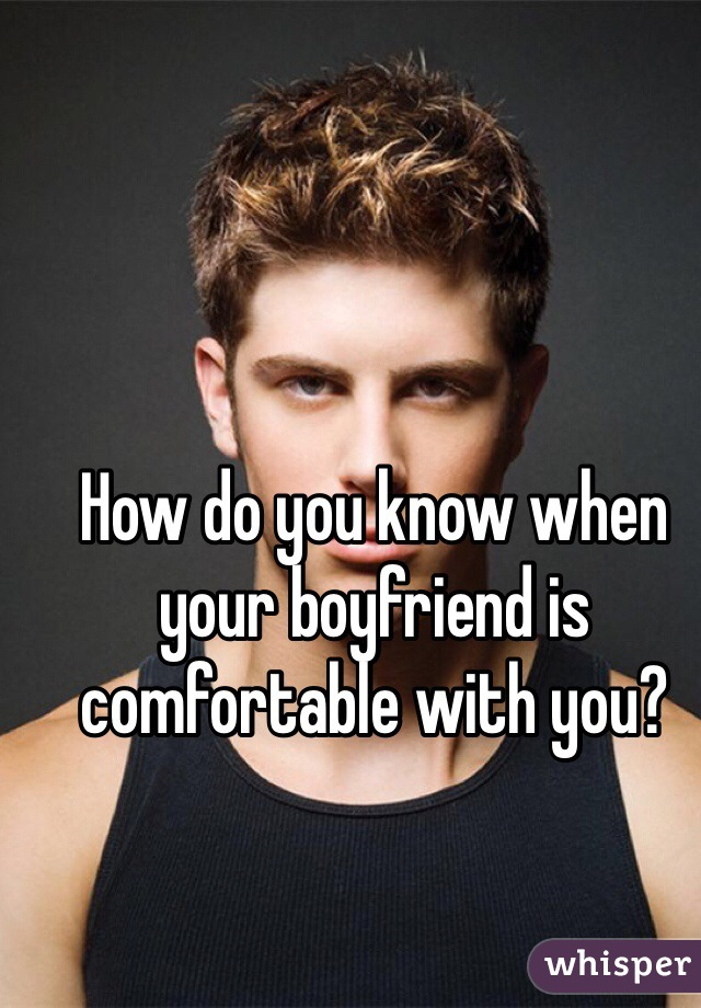 How do you know when your boyfriend is comfortable with you?
