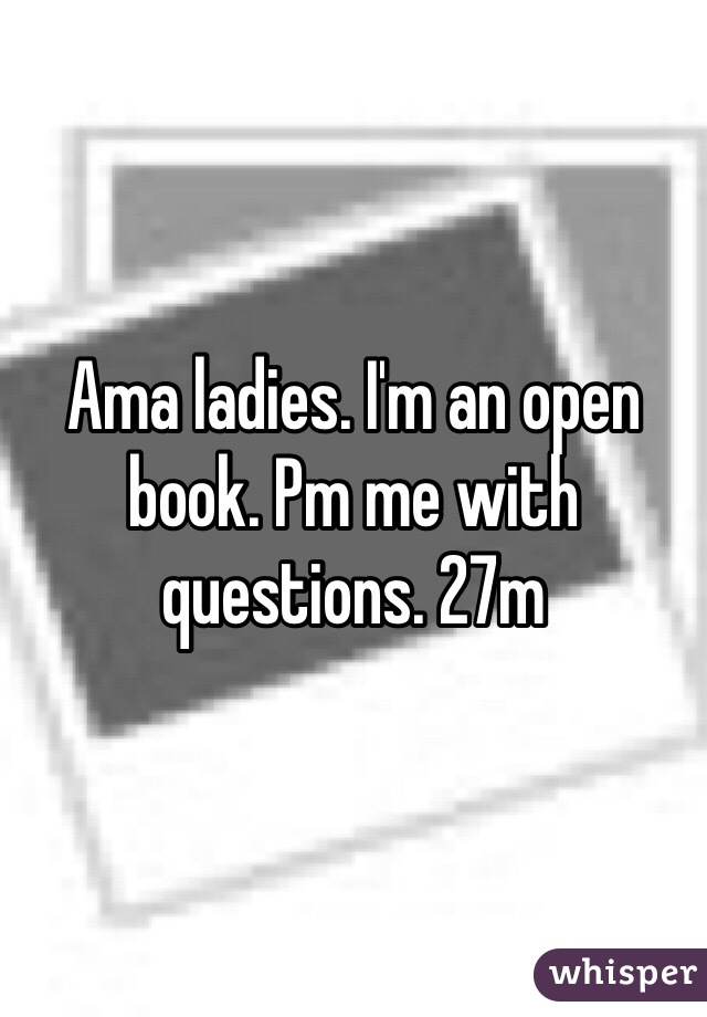 Ama ladies. I'm an open book. Pm me with questions. 27m