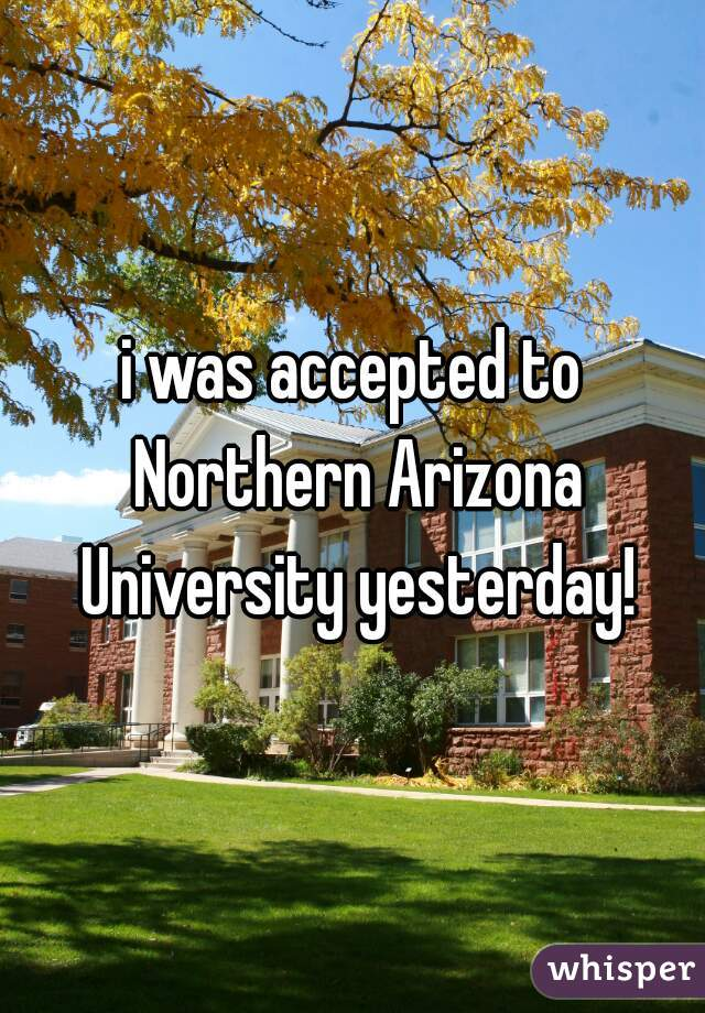 i was accepted to Northern Arizona University yesterday!