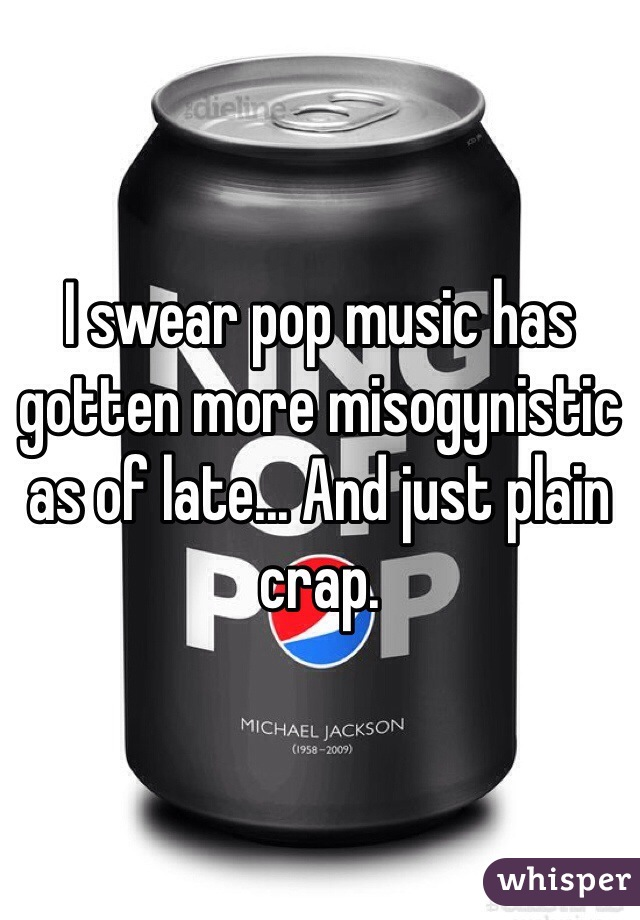 I swear pop music has gotten more misogynistic as of late... And just plain crap.