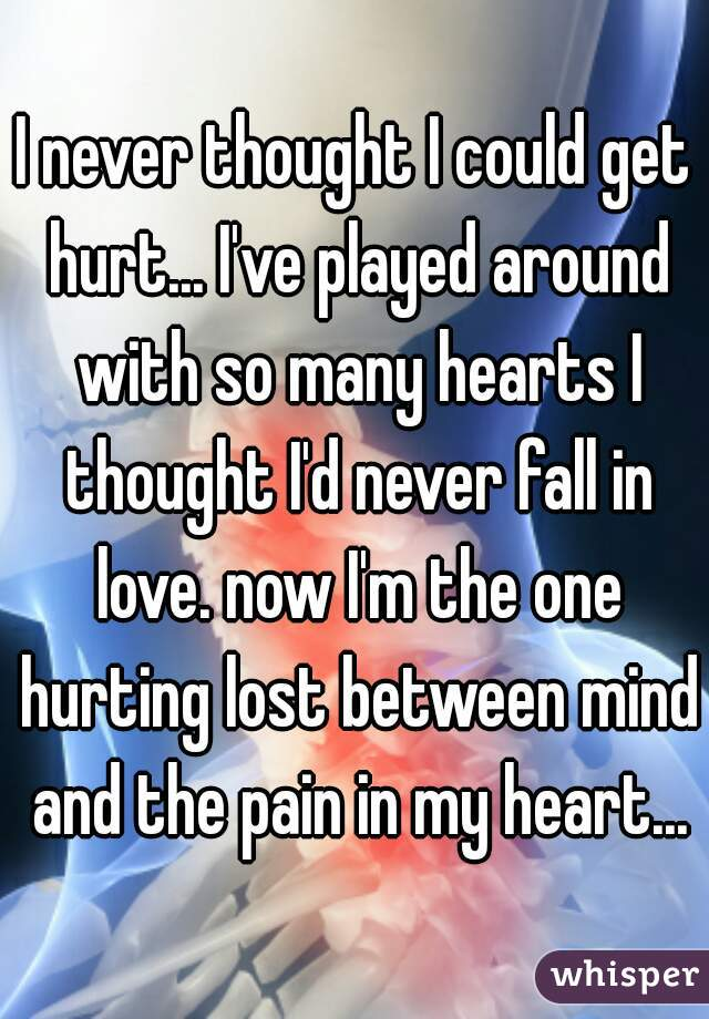 I never thought I could get hurt... I've played around with so many hearts I thought I'd never fall in love. now I'm the one hurting lost between mind and the pain in my heart...