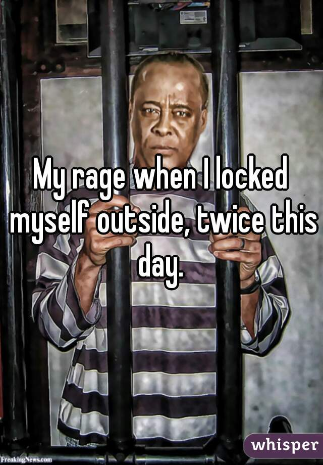 My rage when I locked myself outside, twice this day.