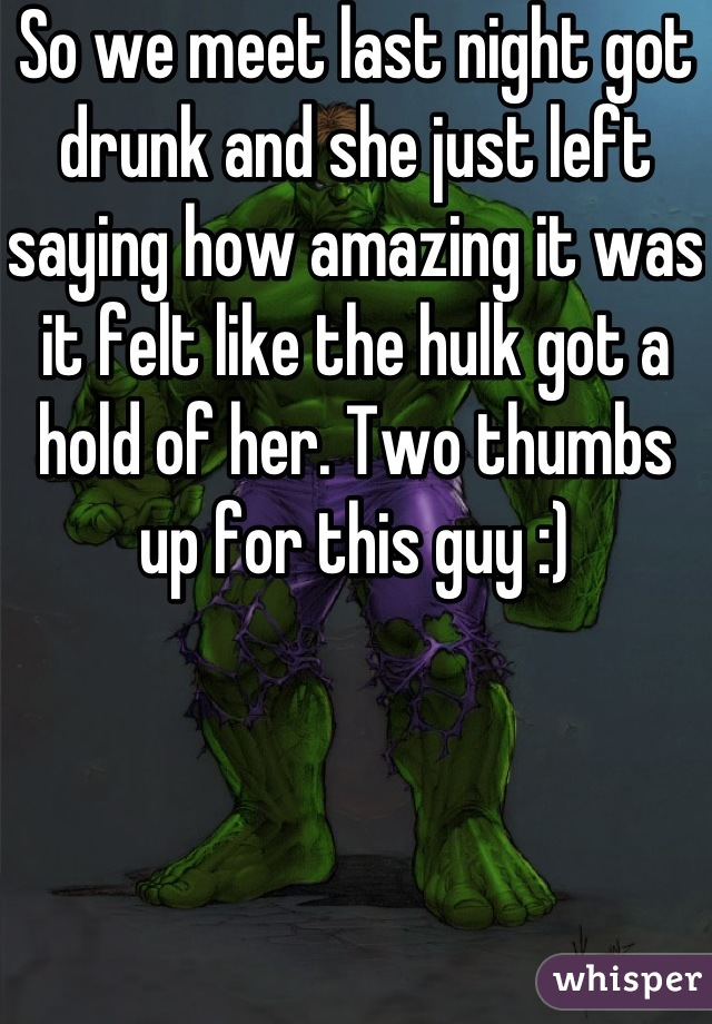 So we meet last night got drunk and she just left saying how amazing it was  it felt like the hulk got a hold of her. Two thumbs up for this guy :)