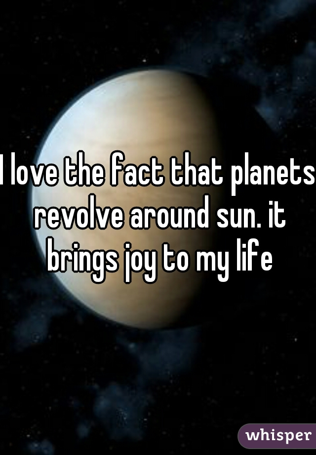 I love the fact that planets revolve around sun. it brings joy to my life