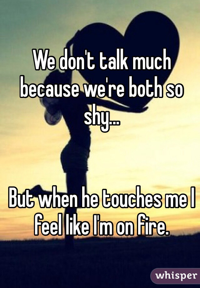 We don't talk much because we're both so shy...   But when he touches me I feel like I'm on fire.
