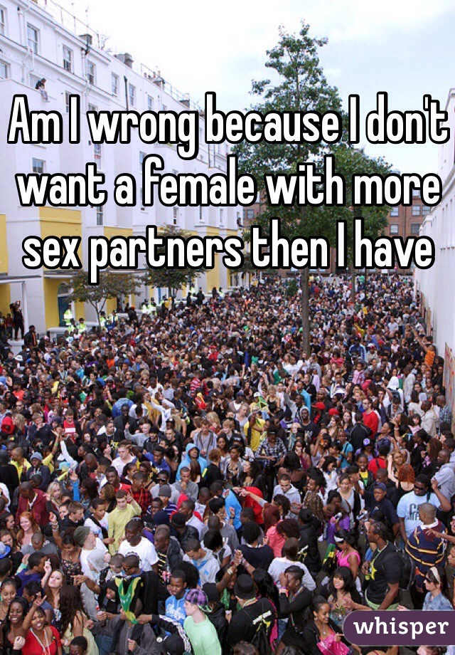 Am I wrong because I don't want a female with more sex partners then I have