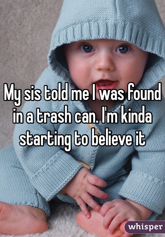 My sis told me I was found in a trash can. I'm kinda starting to believe it