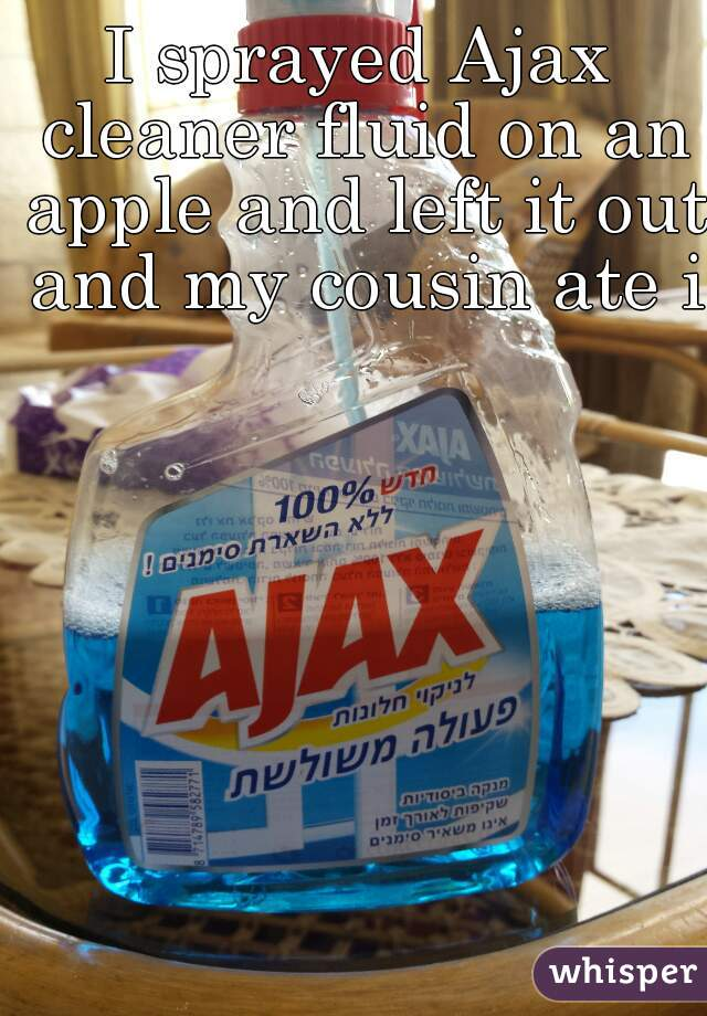 I sprayed Ajax cleaner fluid on an apple and left it out and my cousin ate it